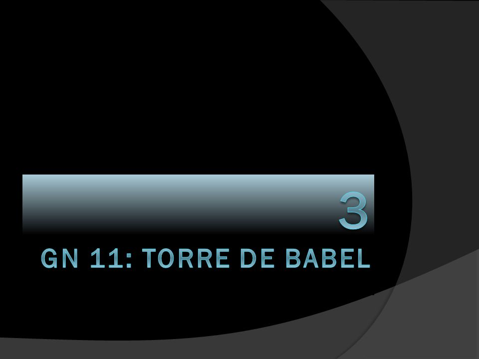 3 GN 11: TORRE DE BABEL