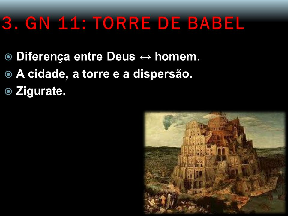 3. GN 11: TORRE DE BABEL Diferença entre Deus ↔ homem.