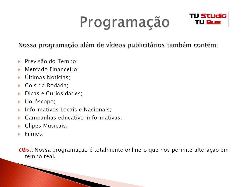 Programação Nossa programação além de vídeos publicitários também contém: Previsão do Tempo; Mercado Financeiro;