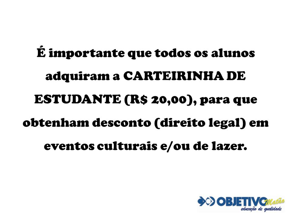 É importante que todos os alunos adquiram a CARTEIRINHA DE ESTUDANTE (R$ 20,00), para que obtenham desconto (direito legal) em eventos culturais e/ou de lazer.