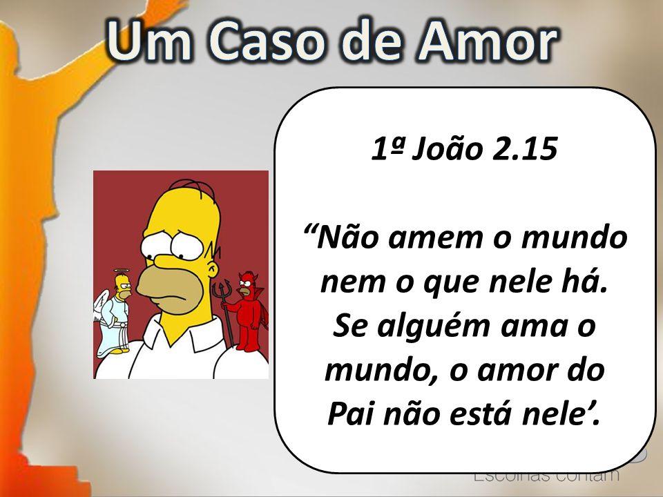 Um Caso de Amor 1ª João 2.15. Não amem o mundo nem o que nele há. Se alguém ama o mundo, o amor do Pai não está nele'.
