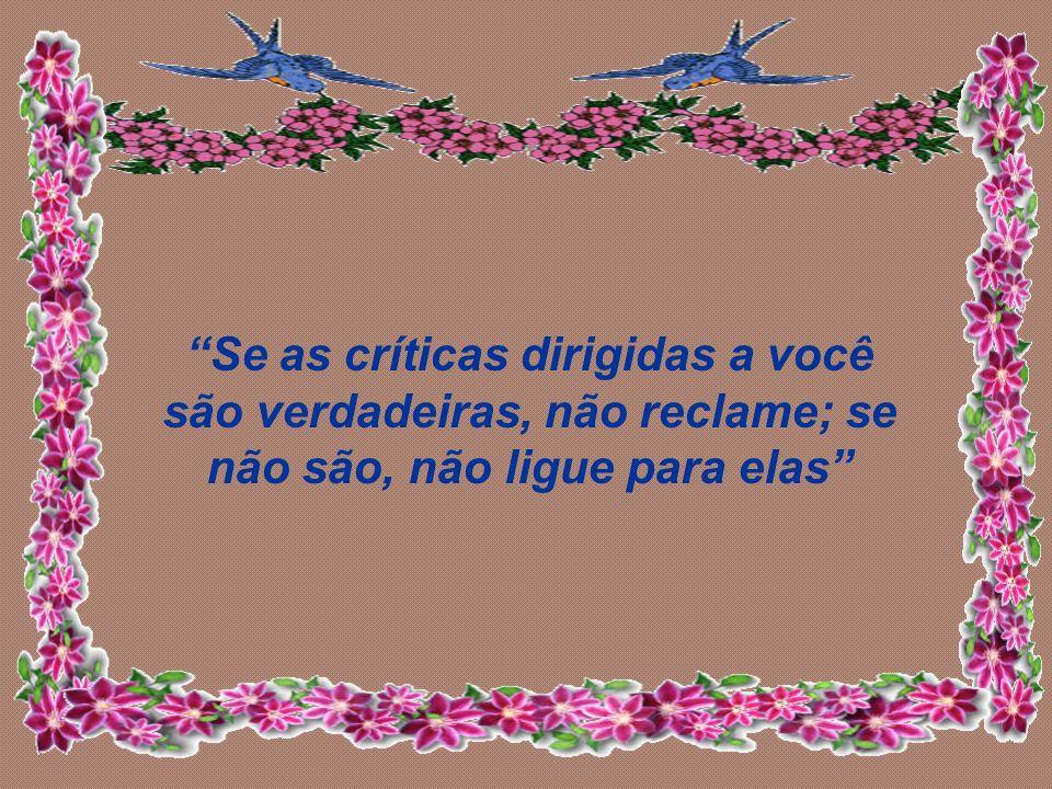 Se as críticas dirigidas a você são verdadeiras, não reclame; se não são, não ligue para elas