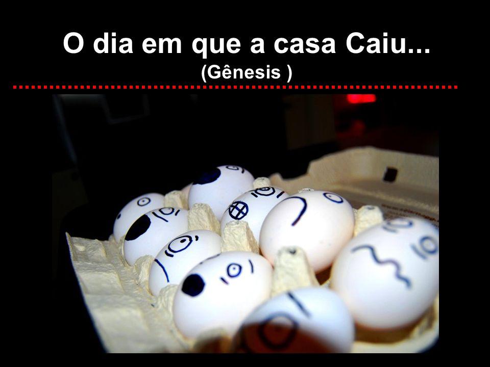 O dia em que a casa Caiu... (Gênesis )