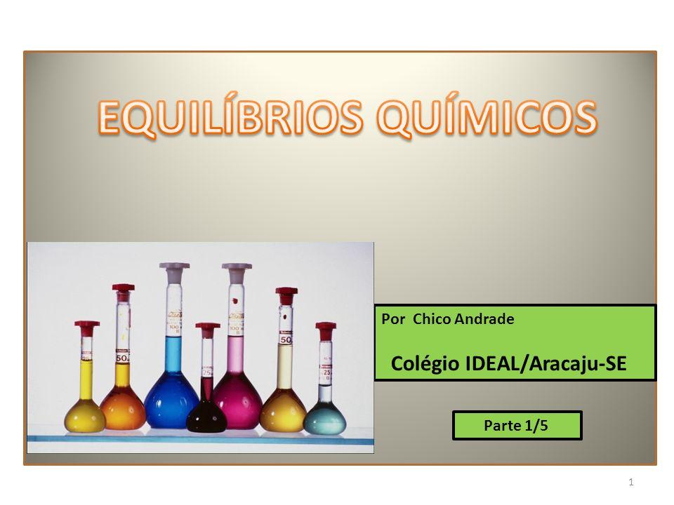 EQUILÍBRIOS QUÍMICOS Colégio IDEAL/Aracaju-SE Por Chico Andrade