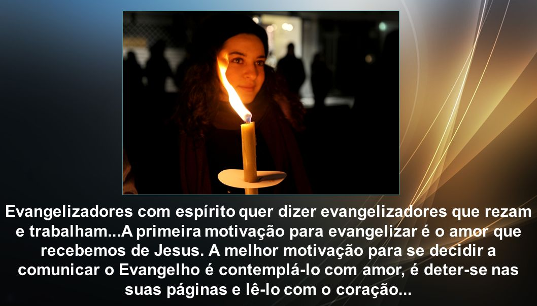 Evangelizadores com espírito quer dizer evangelizadores que rezam e trabalham...A primeira motivação para evangelizar é o amor que recebemos de Jesus.
