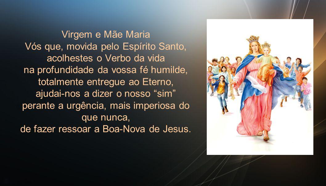 Virgem e Mãe Maria Vós que, movida pelo Espírito Santo, acolhestes o Verbo da vida na profundidade da vossa fé humilde, totalmente entregue ao Eterno, ajudai-nos a dizer o nosso sim perante a urgência, mais imperiosa do que nunca, de fazer ressoar a Boa-Nova de Jesus.