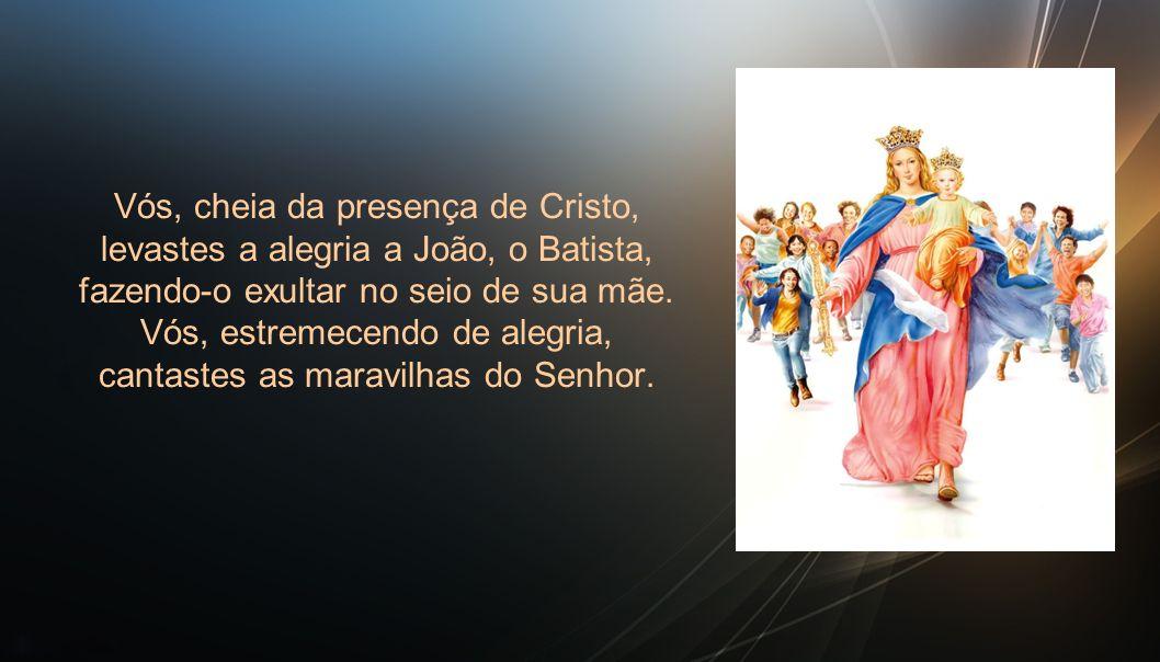 Vós, cheia da presença de Cristo, levastes a alegria a João, o Batista, fazendo-o exultar no seio de sua mãe.
