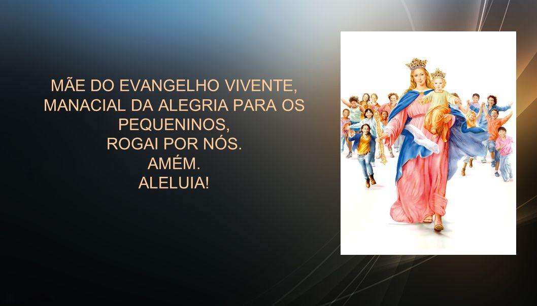 MÃE DO EVANGELHO VIVENTE, MANACIAL DA ALEGRIA PARA OS PEQUENINOS, ROGAI POR NÓS. AMÉM. ALELUIA!