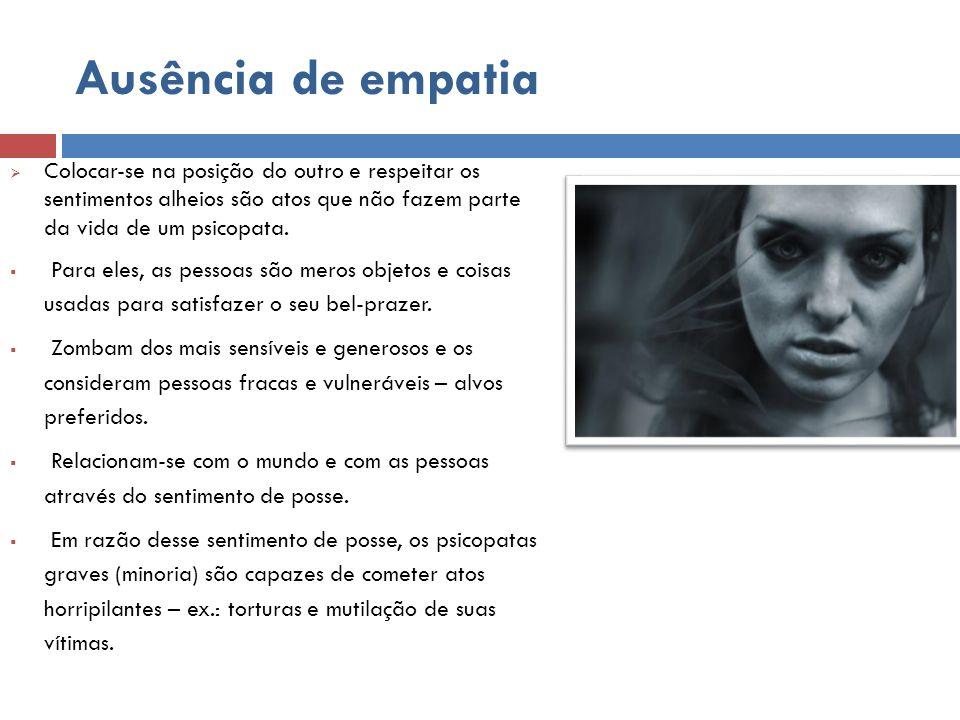 Ausência de empatia Colocar-se na posição do outro e respeitar os sentimentos alheios são atos que não fazem parte da vida de um psicopata.