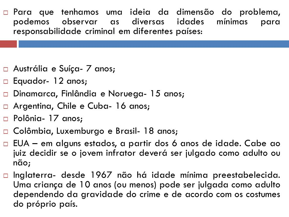 Para que tenhamos uma ideia da dimensão do problema, podemos observar as diversas idades mínimas para responsabilidade criminal em diferentes países: