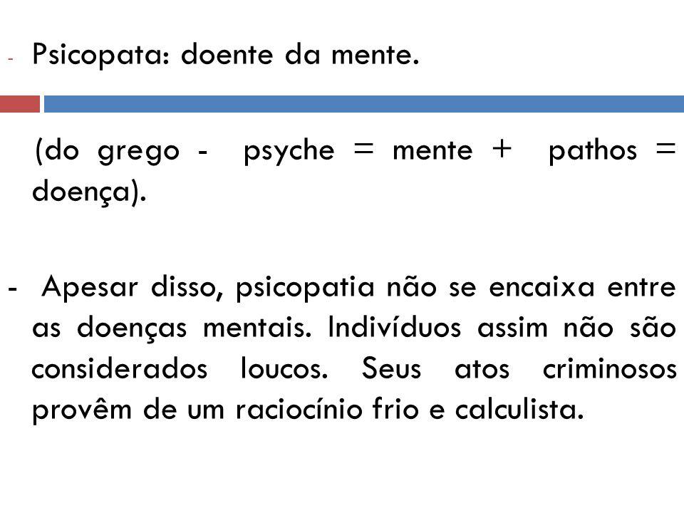 Psicopata: doente da mente.