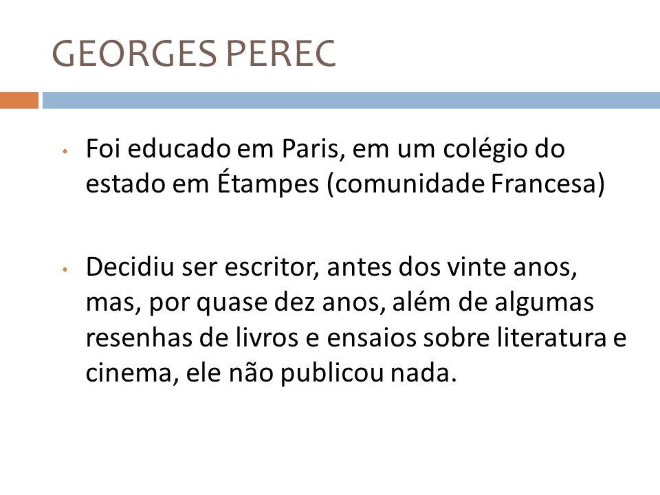 GEORGES PEREC Foi educado em Paris, em um colégio do estado em Étampes (comunidade Francesa)