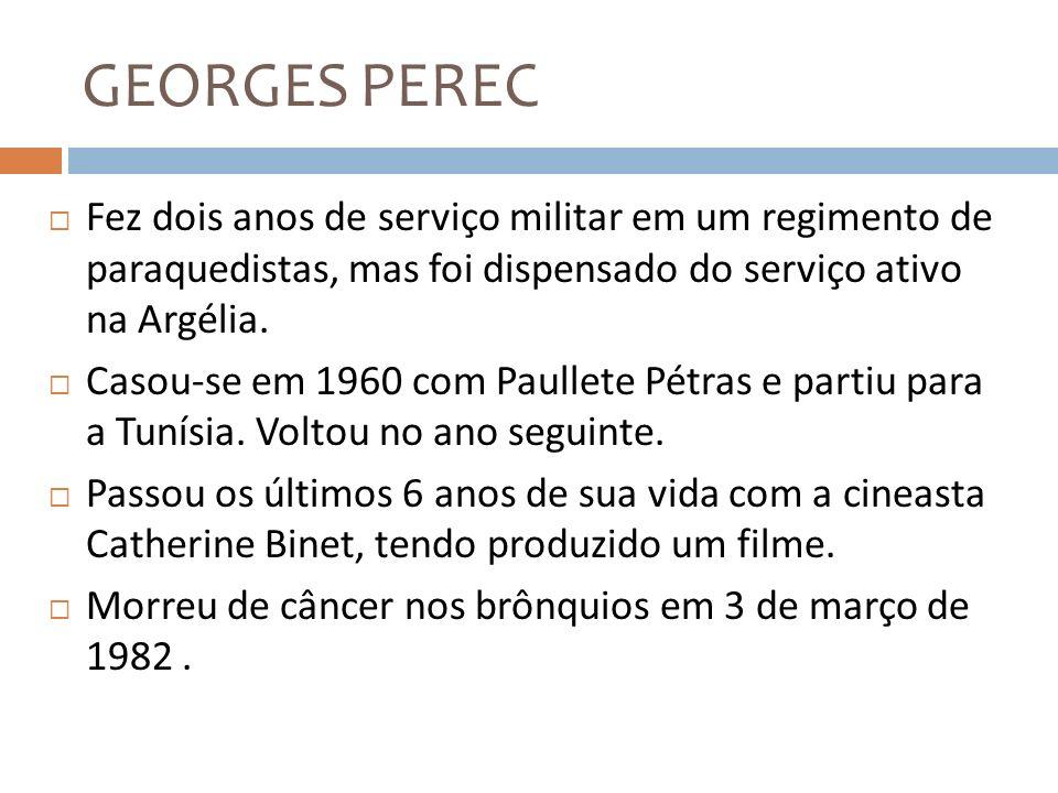GEORGES PERECFez dois anos de serviço militar em um regimento de paraquedistas, mas foi dispensado do serviço ativo na Argélia.