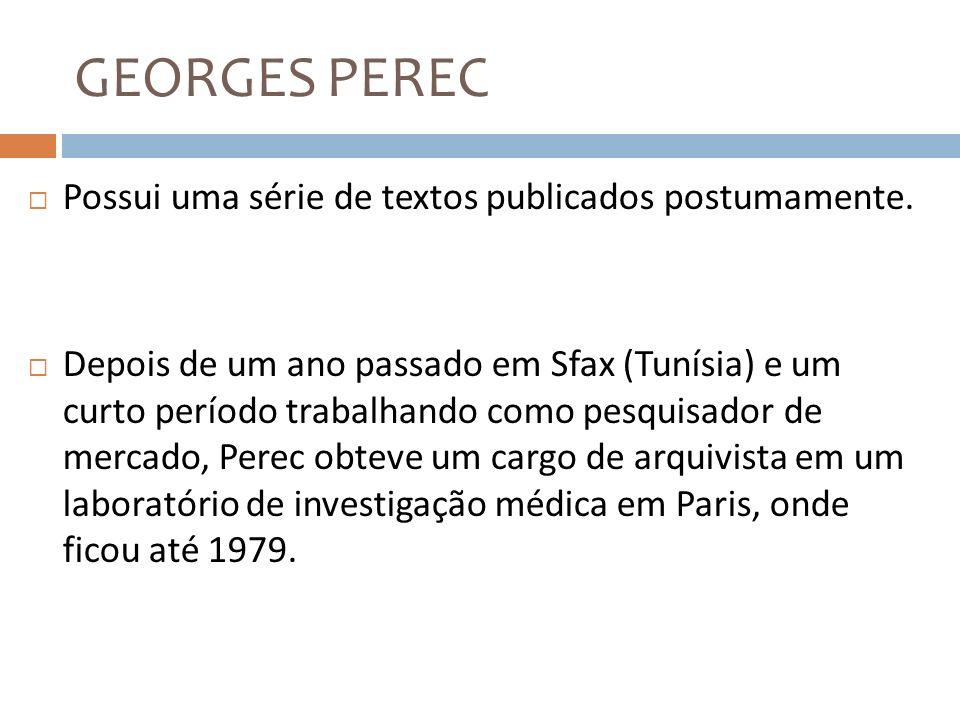 GEORGES PEREC Possui uma série de textos publicados postumamente.