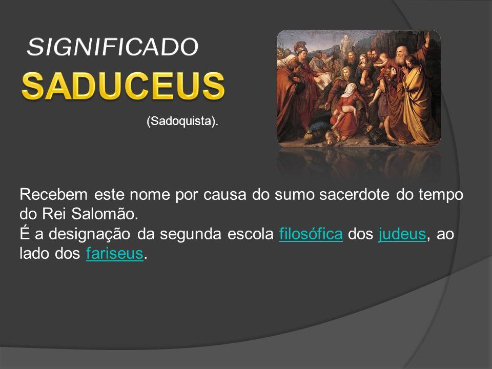 SIGNIFICADO SADUCEUS. (Sadoquista). Recebem este nome por causa do sumo sacerdote do tempo. do Rei Salomão.