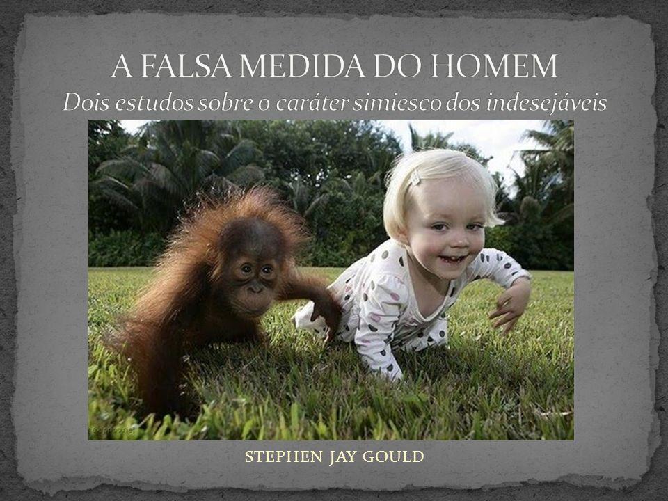 A FALSA MEDIDA DO HOMEM Dois estudos sobre o caráter simiesco dos indesejáveis