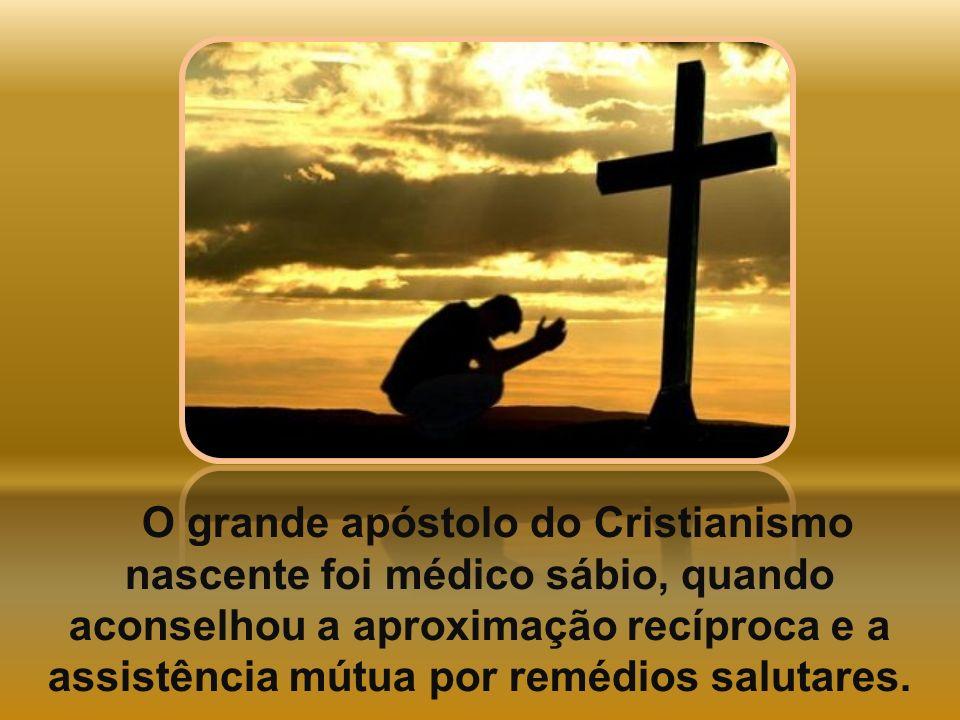 O grande apóstolo do Cristianismo nascente foi médico sábio, quando aconselhou a aproximação recíproca e a assistência mútua por remédios salutares.