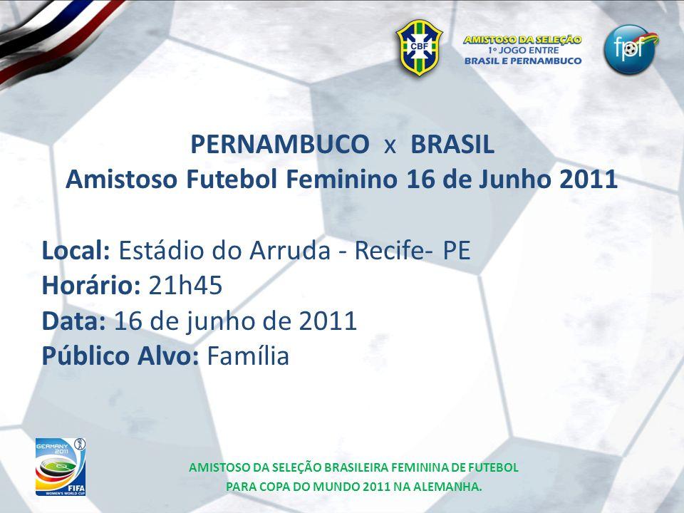 PERNAMBUCO x BRASIL Amistoso Futebol Feminino 16 de Junho 2011 Local: Estádio do Arruda - Recife- PE Horário: 21h45 Data: 16 de junho de 2011 Público Alvo: Família
