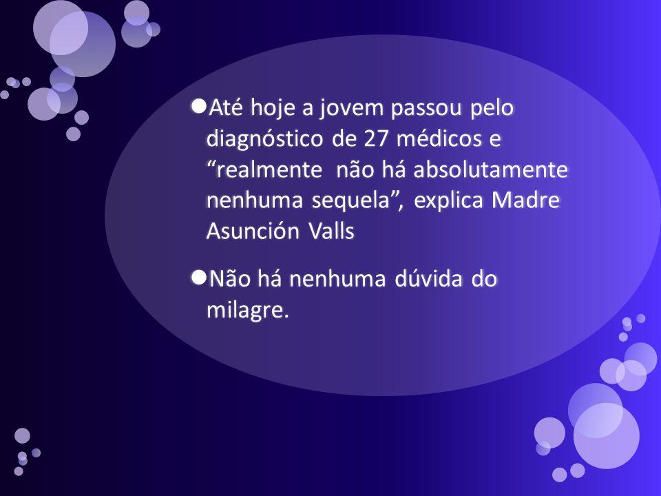 Até hoje a jovem passou pelo diagnóstico de 27 médicos e realmente não há absolutamente nenhuma sequela , explica Madre Asunción Valls