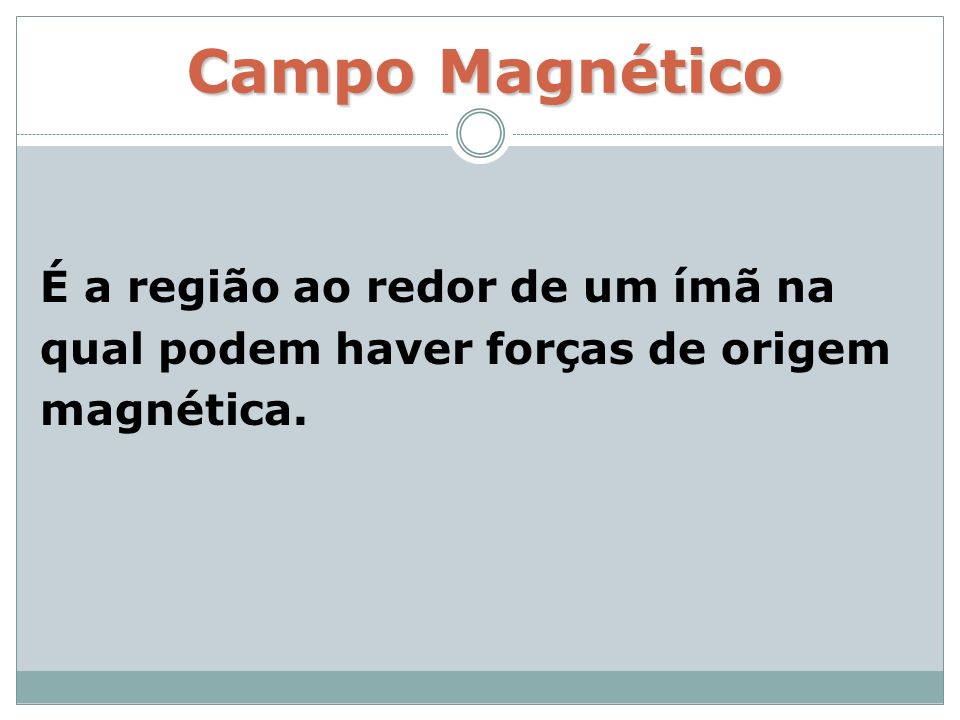 Campo Magnético É a região ao redor de um ímã na qual podem haver forças de origem magnética.
