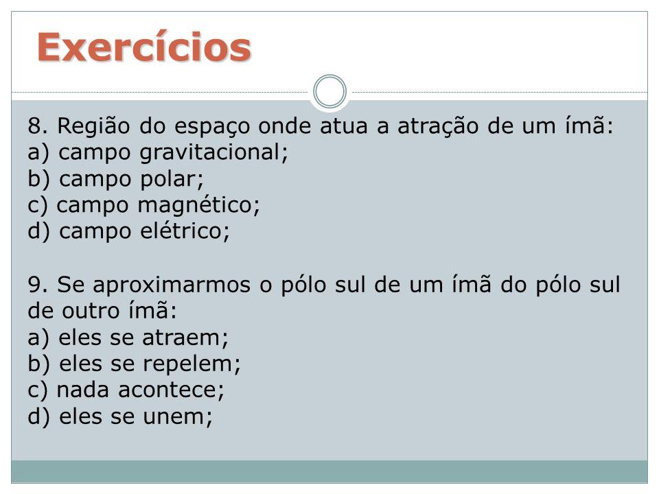 Exercícios 8. Região do espaço onde atua a atração de um ímã: a) campo gravitacional; b) campo polar; c) campo magnético; d) campo elétrico;