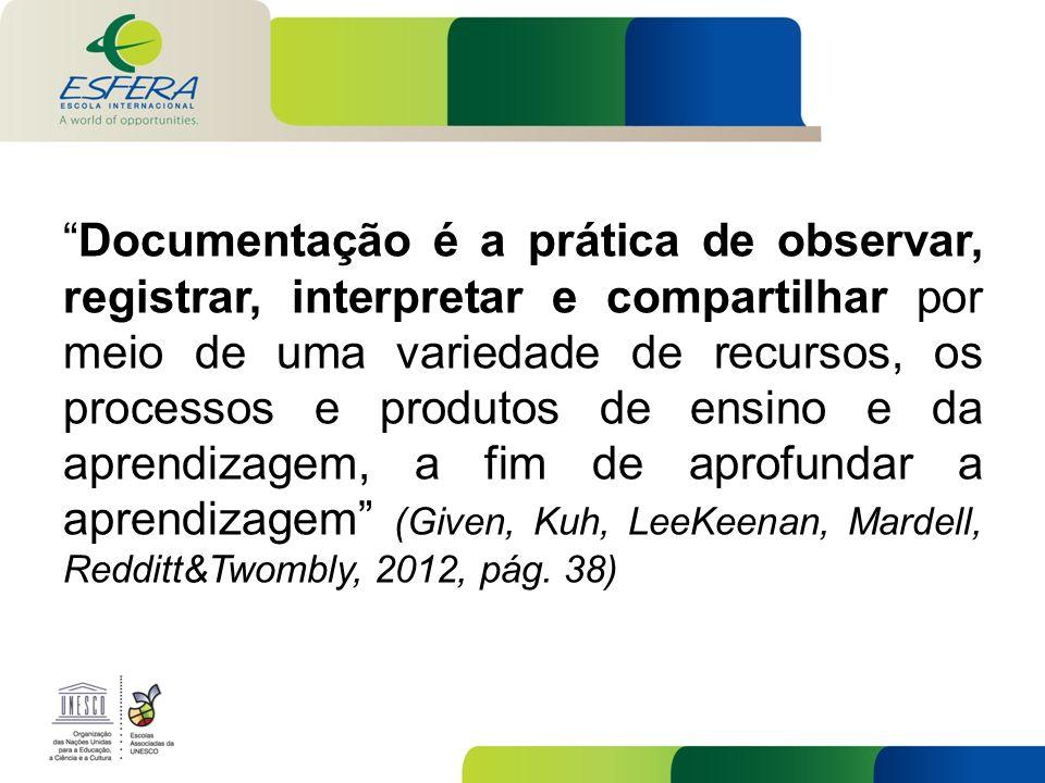 Documentação é a prática de observar, registrar, interpretar e compartilhar por meio de uma variedade de recursos, os processos e produtos de ensino e da aprendizagem, a fim de aprofundar a aprendizagem (Given, Kuh, LeeKeenan, Mardell, Redditt&Twombly, 2012, pág.