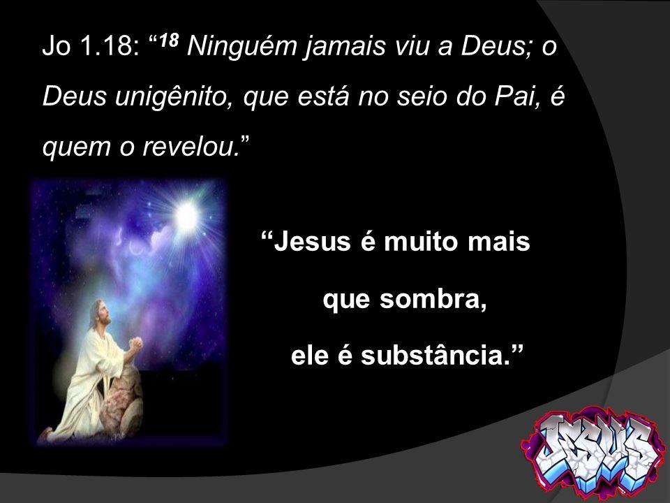 Jo 1.18: 18 Ninguém jamais viu a Deus; o Deus unigênito, que está no seio do Pai, é quem o revelou.