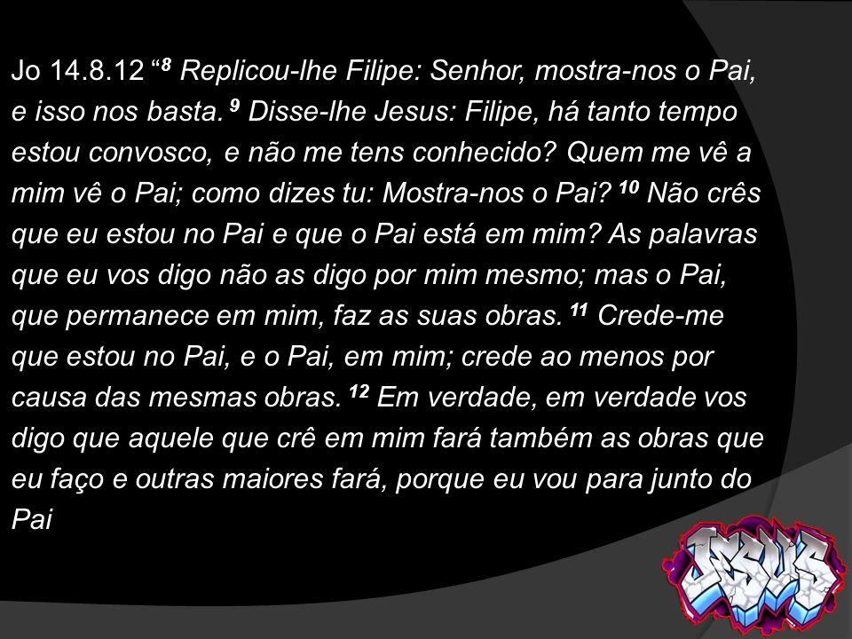 Jo 14.8.12 8 Replicou-lhe Filipe: Senhor, mostra-nos o Pai, e isso nos basta.