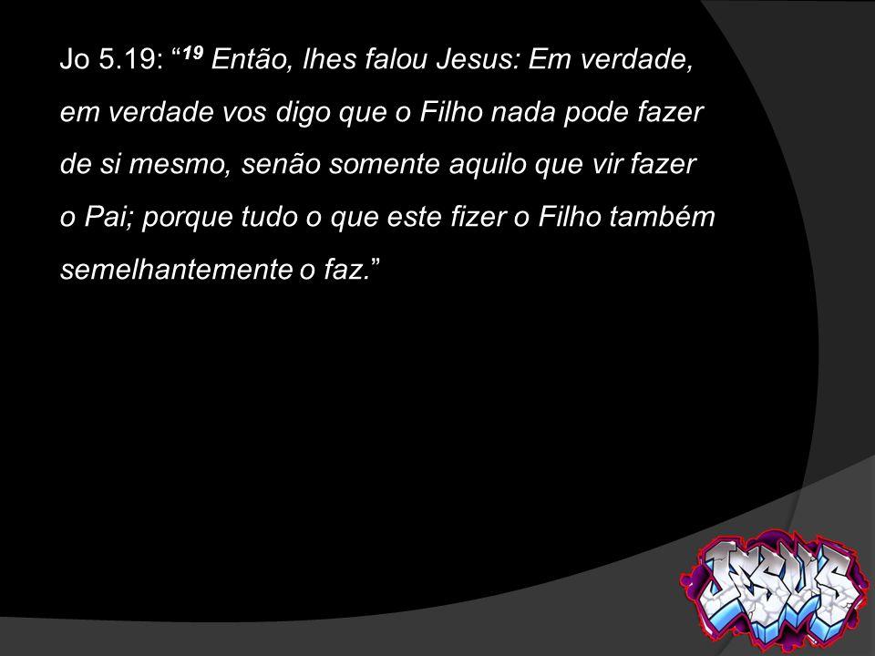 Jo 5.19: 19 Então, lhes falou Jesus: Em verdade, em verdade vos digo que o Filho nada pode fazer de si mesmo, senão somente aquilo que vir fazer o Pai; porque tudo o que este fizer o Filho também semelhantemente o faz.