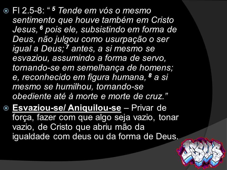 Fl 2.5-8: 5 Tende em vós o mesmo sentimento que houve também em Cristo Jesus, 6 pois ele, subsistindo em forma de Deus, não julgou como usurpação o ser igual a Deus; 7 antes, a si mesmo se esvaziou, assumindo a forma de servo, tornando-se em semelhança de homens; e, reconhecido em figura humana, 8 a si mesmo se humilhou, tornando-se obediente até à morte e morte de cruz.