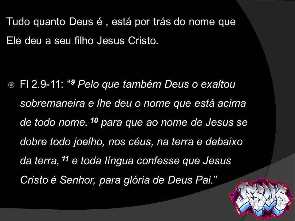 Tudo quanto Deus é , está por trás do nome que Ele deu a seu filho Jesus Cristo.