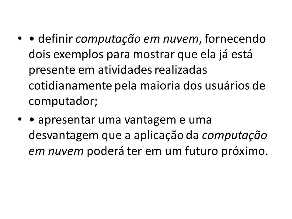 • definir computação em nuvem, fornecendo dois exemplos para mostrar que ela já está presente em atividades realizadas cotidianamente pela maioria dos usuários de computador;