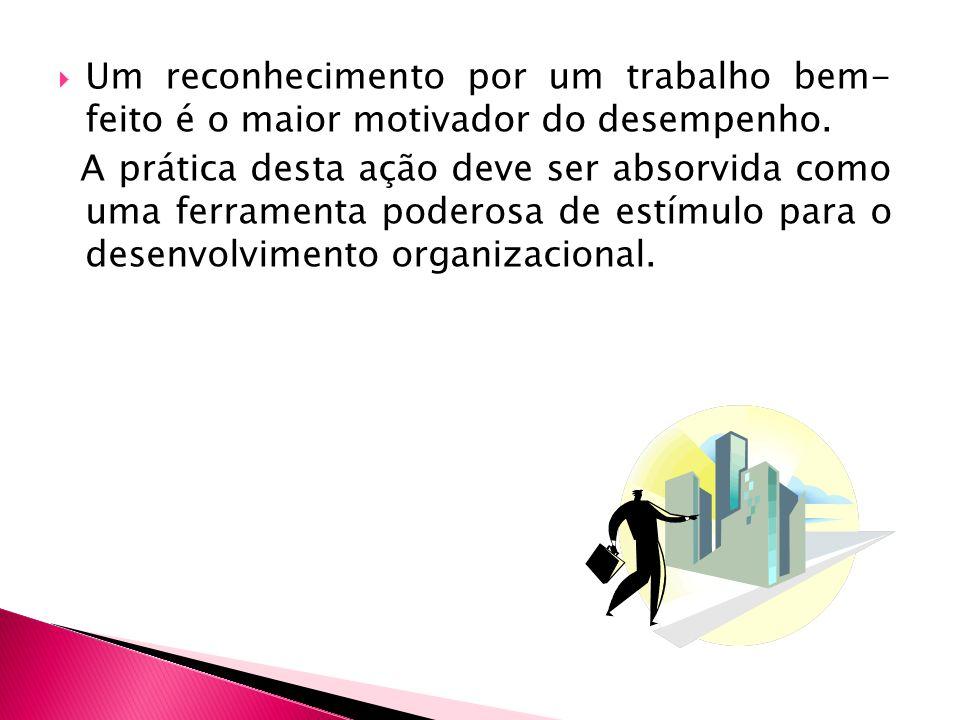 Um reconhecimento por um trabalho bem- feito é o maior motivador do desempenho.