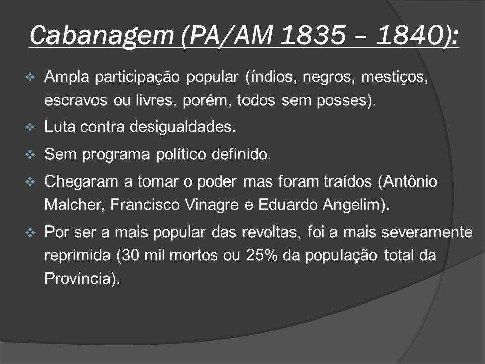 Cabanagem (PA/AM 1835 – 1840): Ampla participação popular (índios, negros, mestiços, escravos ou livres, porém, todos sem posses).