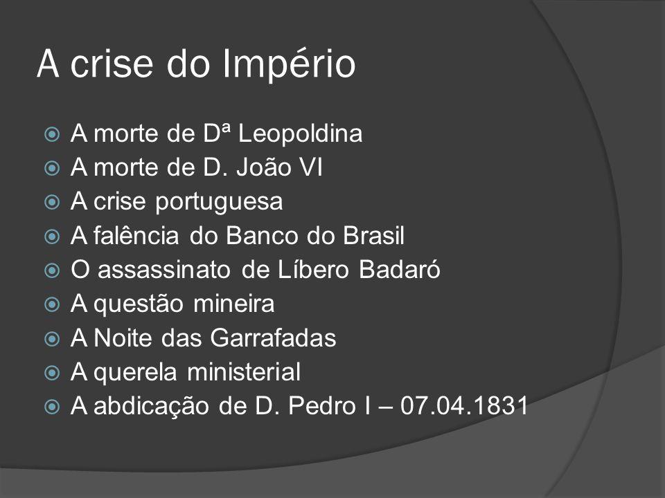 A crise do Império A morte de Dª Leopoldina A morte de D. João VI