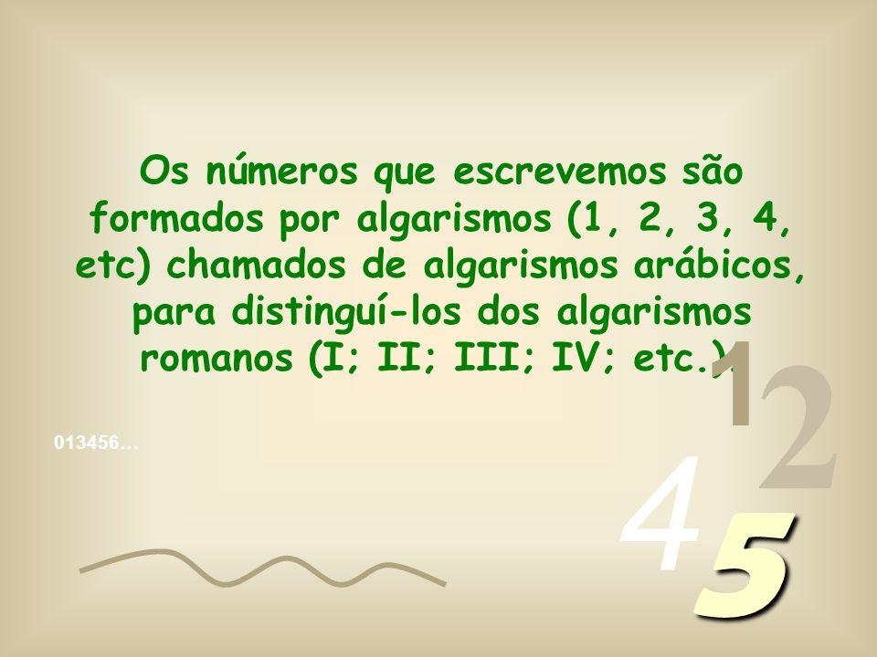 Os números que escrevemos são formados por algarismos (1, 2, 3, 4, etc) chamados de algarismos arábicos, para distinguí-los dos algarismos romanos (I; II; III; IV; etc.).