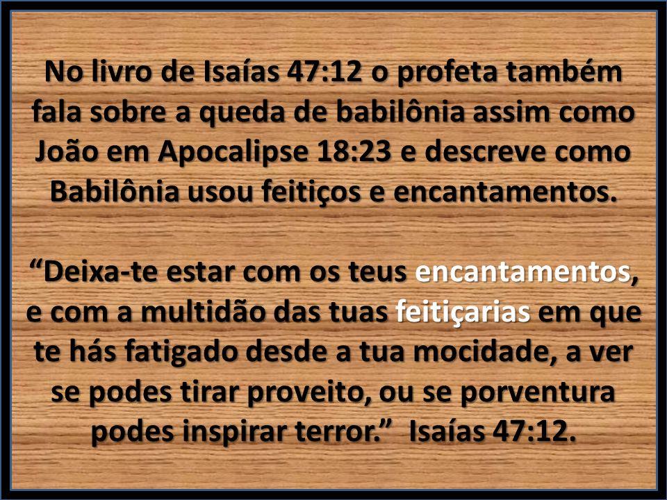 No livro de Isaías 47:12 o profeta também fala sobre a queda de babilônia assim como João em Apocalipse 18:23 e descreve como Babilônia usou feitiços e encantamentos.