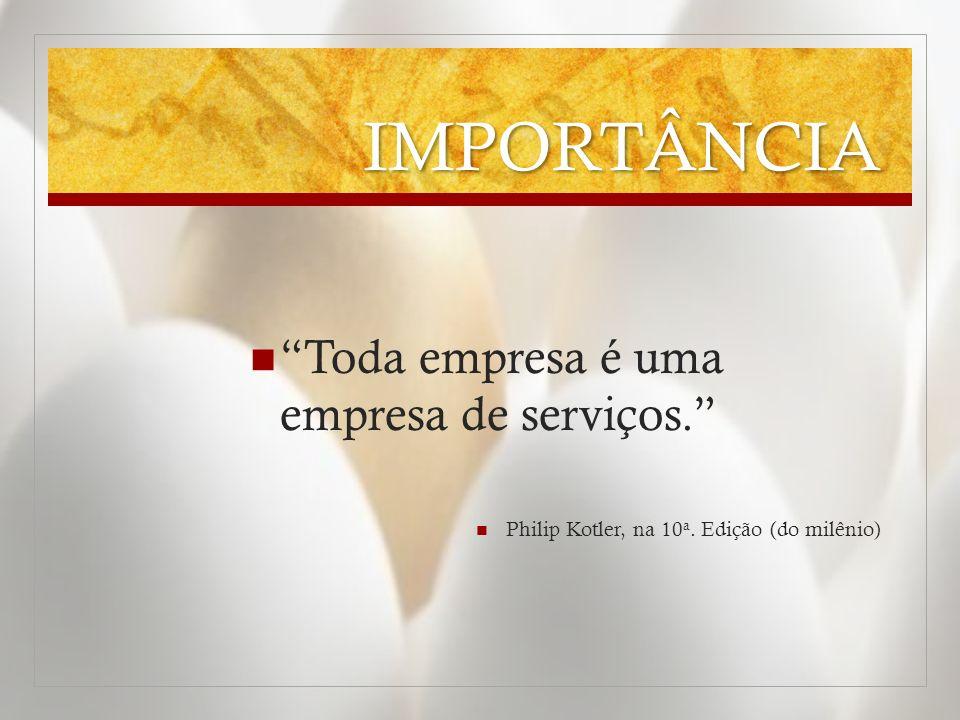 IMPORTÂNCIA Toda empresa é uma empresa de serviços.