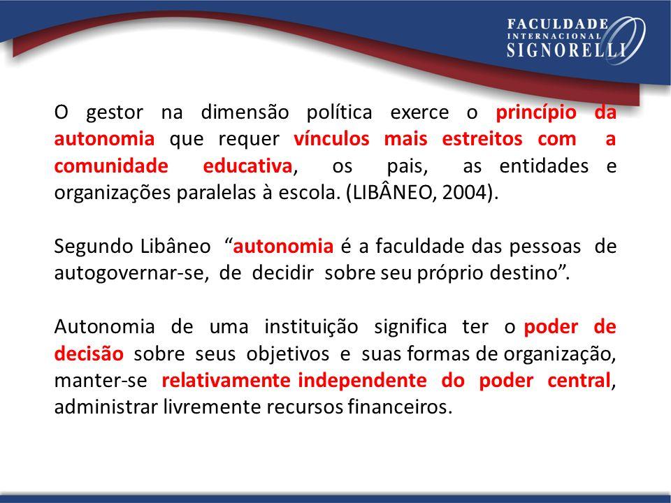 O gestor na dimensão política exerce o princípio da autonomia que requer vínculos mais estreitos com a comunidade educativa, os pais, as entidades e organizações paralelas à escola. (LIBÂNEO, 2004).