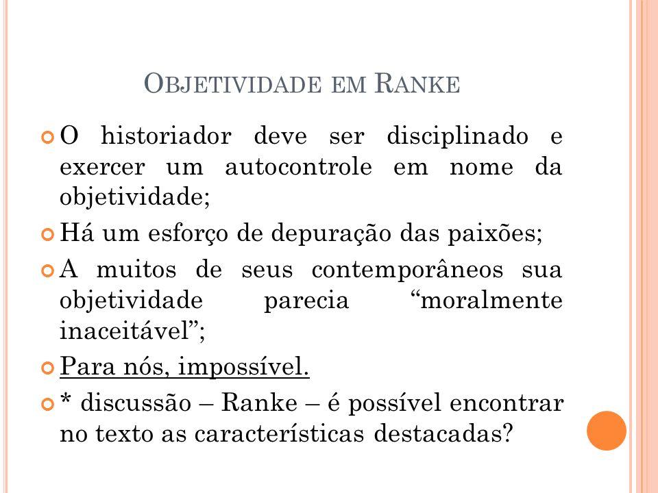 Objetividade em Ranke O historiador deve ser disciplinado e exercer um autocontrole em nome da objetividade;