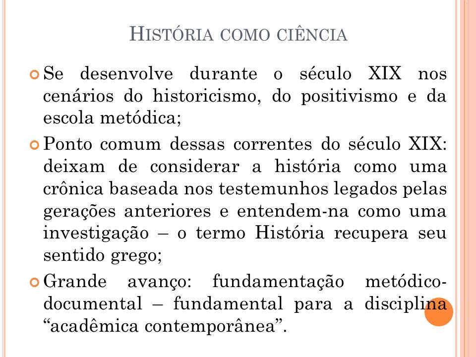 História como ciência Se desenvolve durante o século XIX nos cenários do historicismo, do positivismo e da escola metódica;