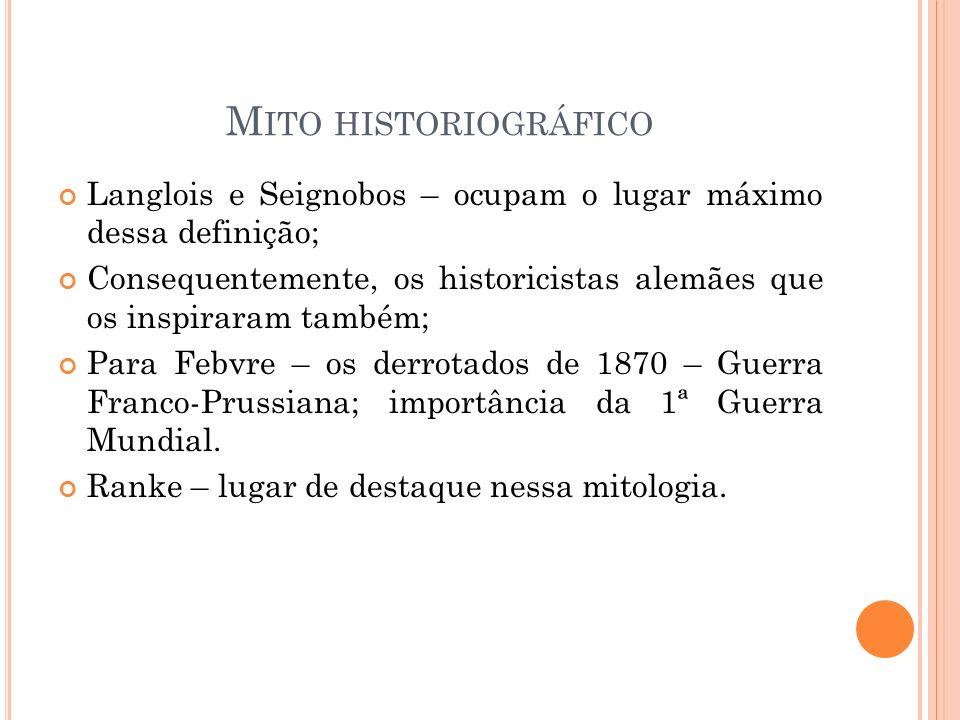 Mito historiográfico Langlois e Seignobos – ocupam o lugar máximo dessa definição;