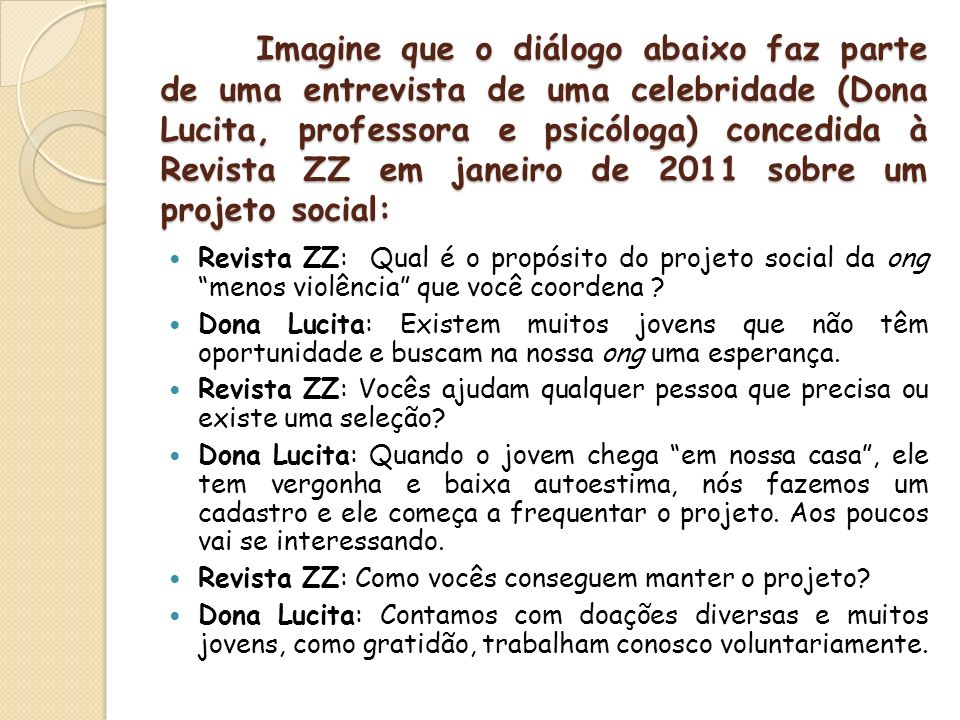 Imagine que o diálogo abaixo faz parte de uma entrevista de uma celebridade (Dona Lucita, professora e psicóloga) concedida à Revista ZZ em janeiro de 2011 sobre um projeto social: