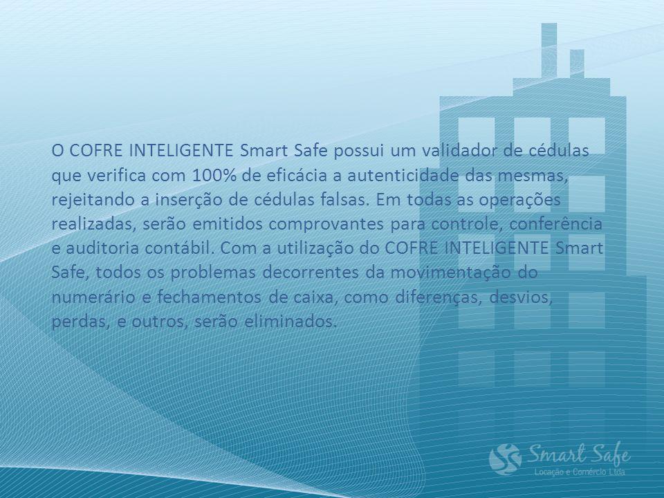 O COFRE INTELIGENTE Smart Safe possui um validador de cédulas que verifica com 100% de eficácia a autenticidade das mesmas, rejeitando a inserção de cédulas falsas.