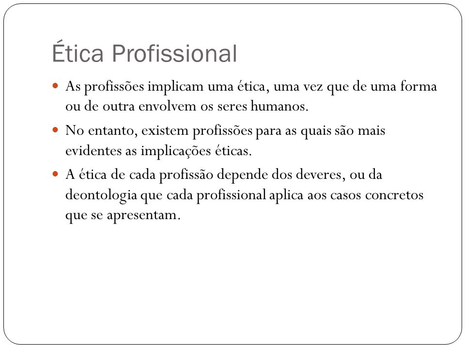 Ética Profissional As profissões implicam uma ética, uma vez que de uma forma ou de outra envolvem os seres humanos.
