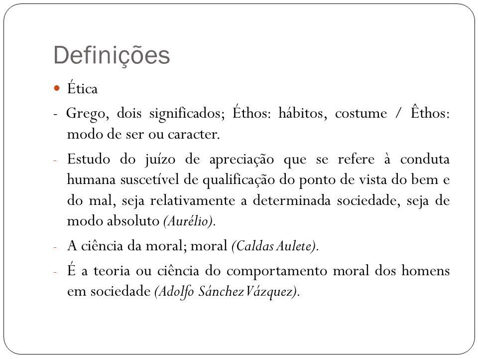 Definições Ética. - Grego, dois significados; Éthos: hábitos, costume / Êthos: modo de ser ou caracter.