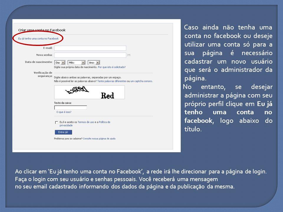 Caso ainda não tenha uma conta no facebook ou deseje utilizar uma conta só para a sua página é necessário cadastrar um novo usuário que será o administrador da página. No entanto, se desejar administrar a página com seu próprio perfil clique em Eu já tenho uma conta no facebook, logo abaixo do título.