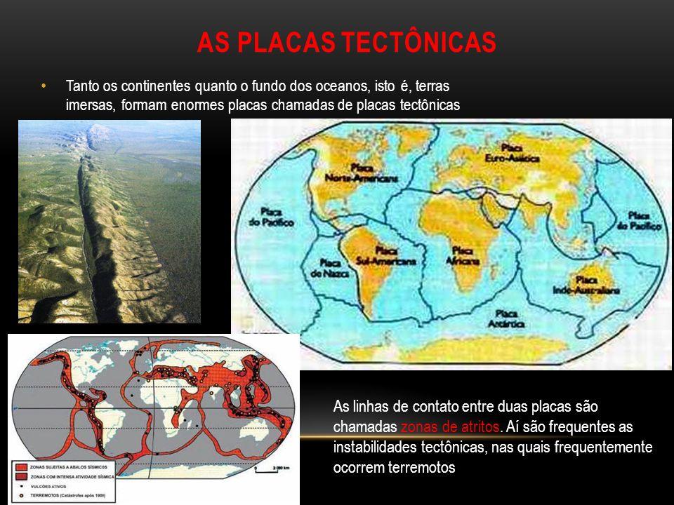 AS PLACAS TECTÔNICAS Tanto os continentes quanto o fundo dos oceanos, isto é, terras imersas, formam enormes placas chamadas de placas tectônicas.