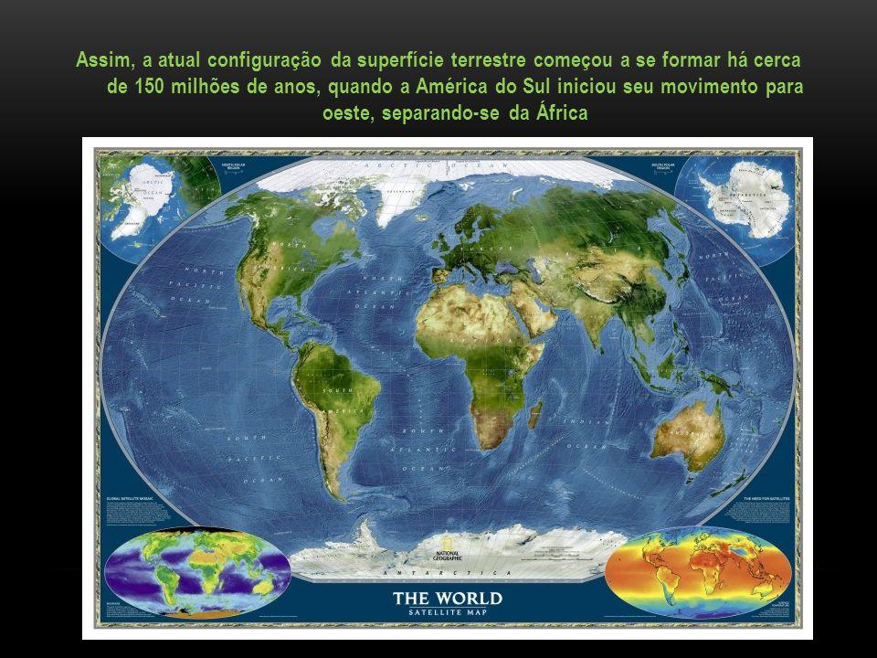 Assim, a atual configuração da superfície terrestre começou a se formar há cerca de 150 milhões de anos, quando a América do Sul iniciou seu movimento para oeste, separando-se da África