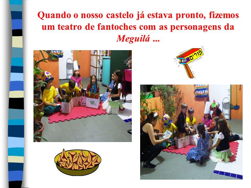 Quando o nosso castelo já estava pronto, fizemos um teatro de fantoches com as personagens da Meguilá ...